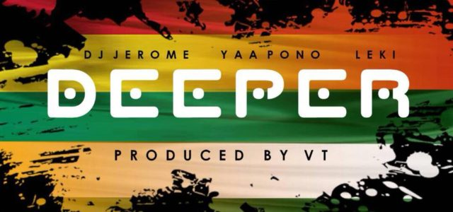 Dj Jerome ft. Yaa Pono, Leki  – Deeper (Prod by VT)